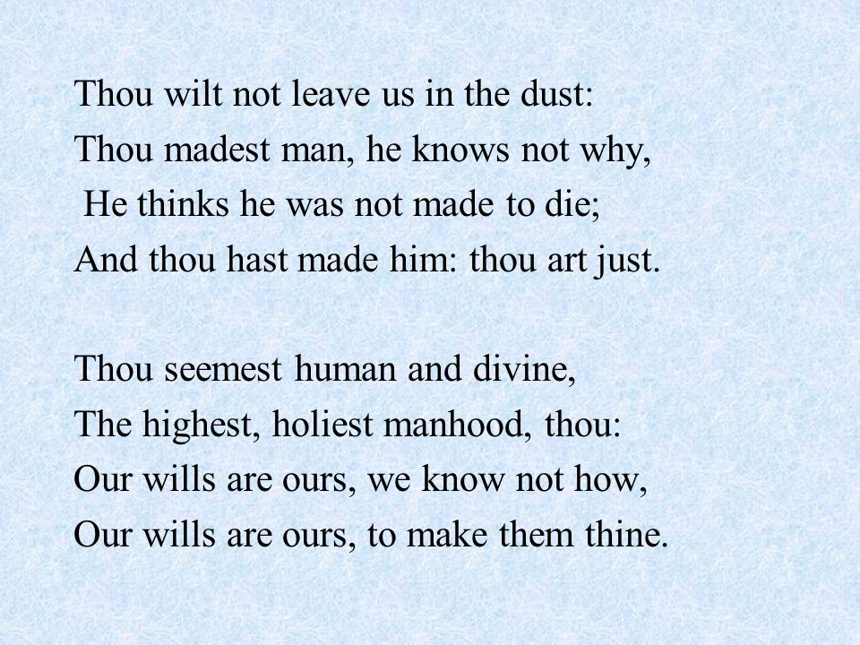 Thou wilt not leave us in the dust: Thou madest man, he knows not why, He thinks he was not made to die; And thou hast made him: thou art just. Thou s