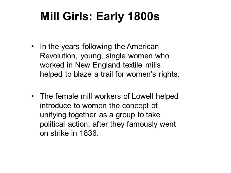 Mill Girls: Early 1800s In the years following the American Revolution, young, single women who worked in New England textile mills helped to blaze a