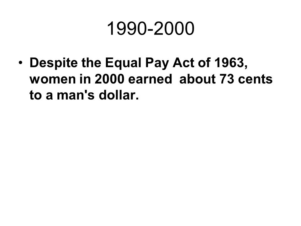 Despite the Equal Pay Act of 1963, women in 2000 earned about 73 cents to a man's dollar.