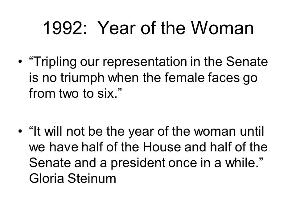 "1992: Year of the Woman ""Tripling our representation in the Senate is no triumph when the female faces go from two to six."" ""It will not be the year o"