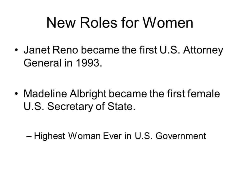 New Roles for Women Janet Reno became the first U.S. Attorney General in 1993. Madeline Albright became the first female U.S. Secretary of State. –Hig