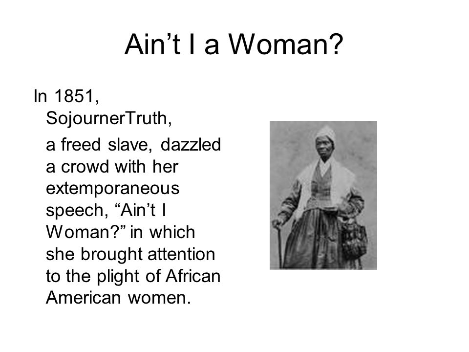 "Ain't I a Woman? In 1851, SojournerTruth, a freed slave, dazzled a crowd with her extemporaneous speech, ""Ain't I Woman?"" in which she brought attenti"