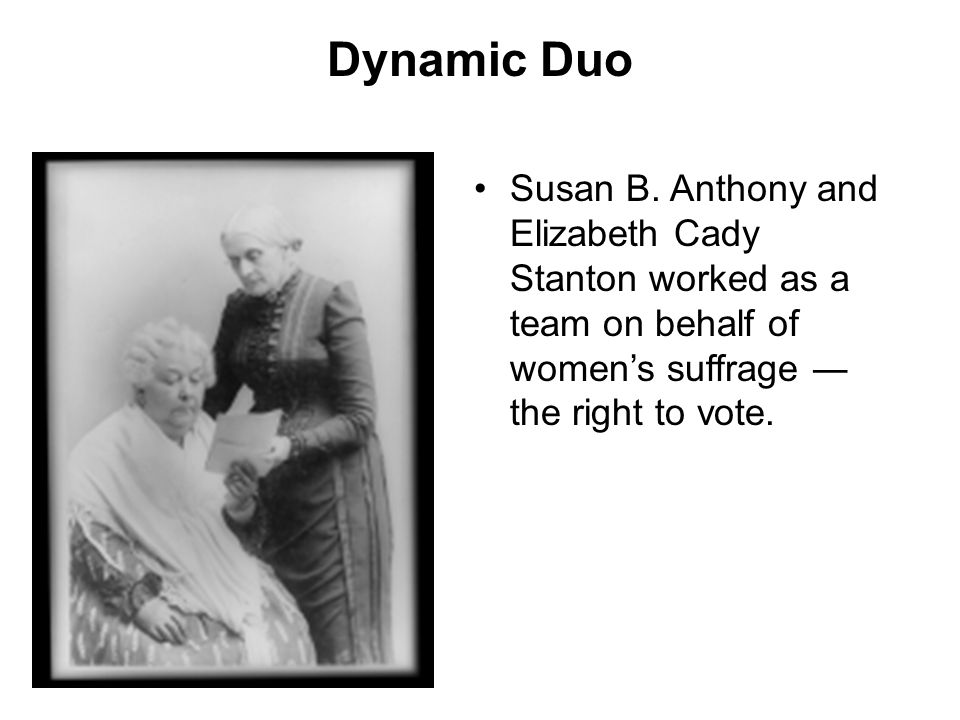 Dynamic Duo Susan B. Anthony and Elizabeth Cady Stanton worked as a team on behalf of women's suffrage ― the right to vote.