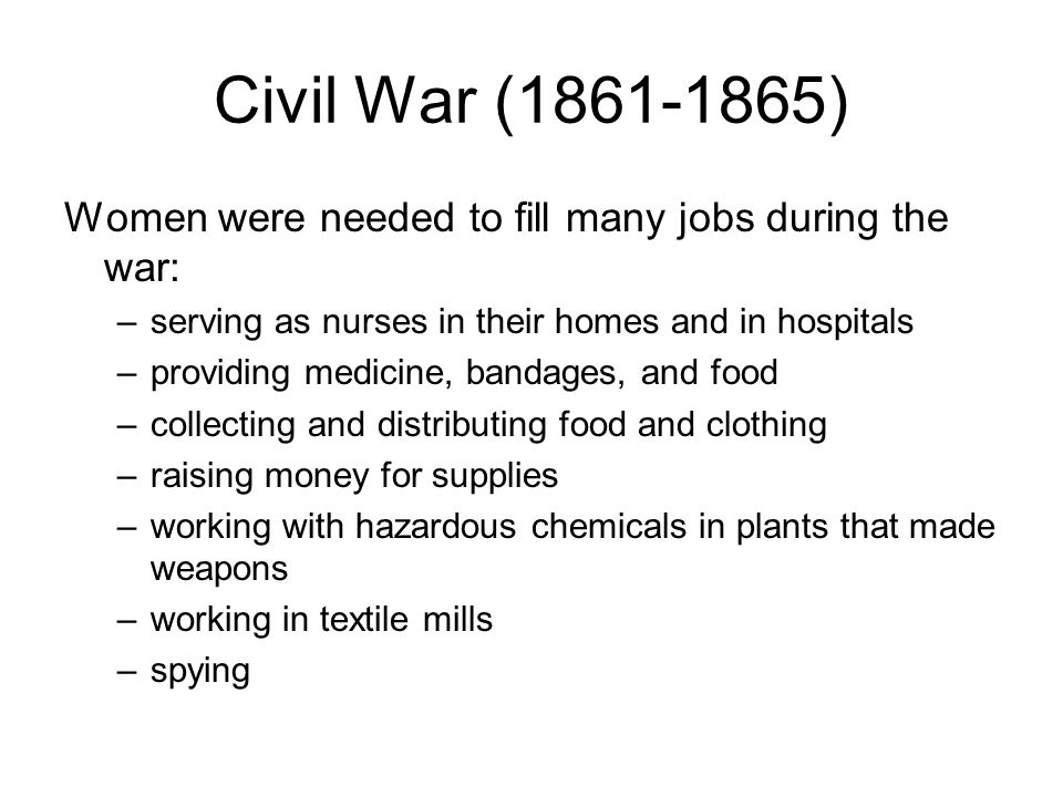 Civil War (1861-1865) Women were needed to fill many jobs during the war: –serving as nurses in their homes and in hospitals –providing medicine, band