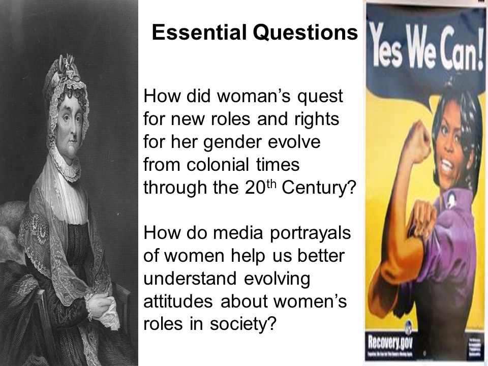 Essential Questions How did woman's quest for new roles and rights for her gender evolve from colonial times through the 20 th Century? How do media p