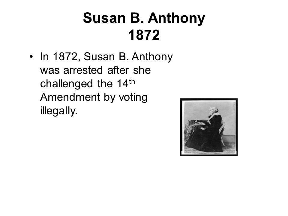 Susan B. Anthony 1872 In 1872, Susan B. Anthony was arrested after she challenged the 14 th Amendment by voting illegally.