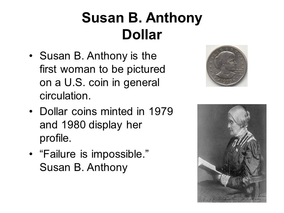 Susan B. Anthony Dollar Susan B. Anthony is the first woman to be pictured on a U.S. coin in general circulation. Dollar coins minted in 1979 and 1980