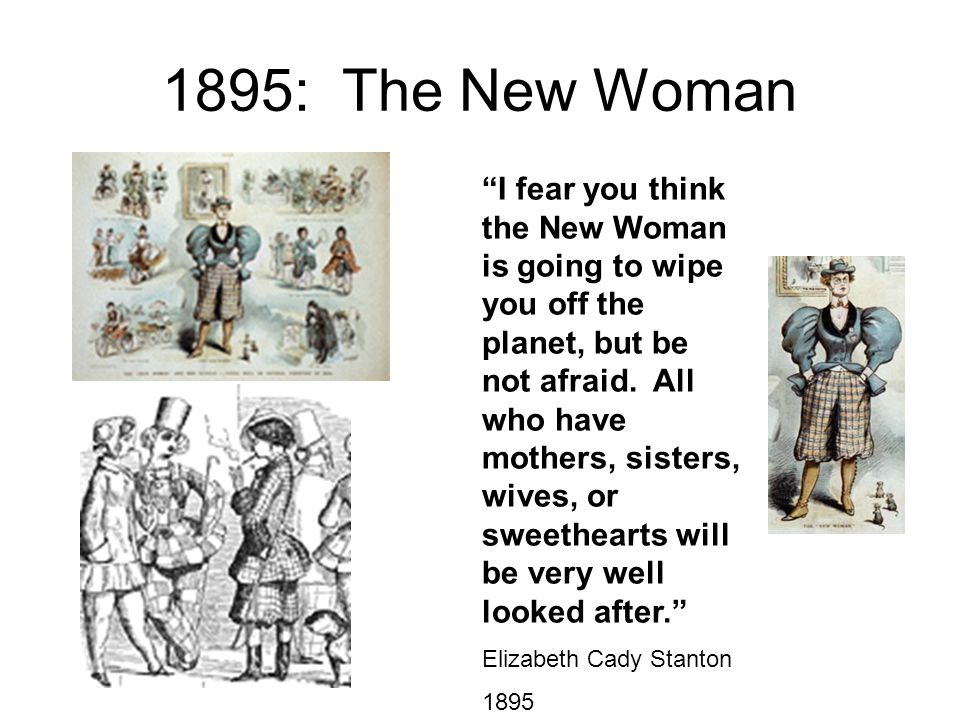 "1895: The New Woman ""I fear you think the New Woman is going to wipe you off the planet, but be not afraid. All who have mothers, sisters, wives, or s"