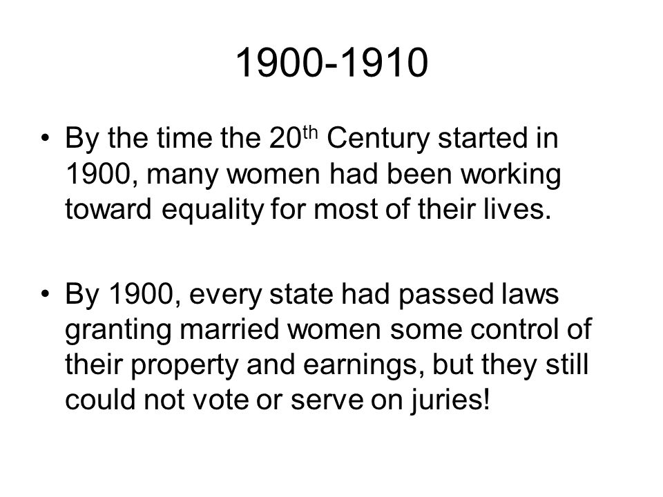 1900-1910 By the time the 20 th Century started in 1900, many women had been working toward equality for most of their lives. By 1900, every state had