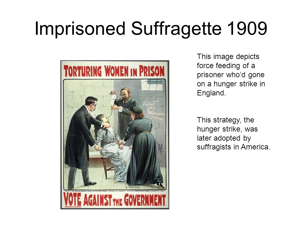 Imprisoned Suffragette 1909 This image depicts force feeding of a prisoner who'd gone on a hunger strike in England. This strategy, the hunger strike,