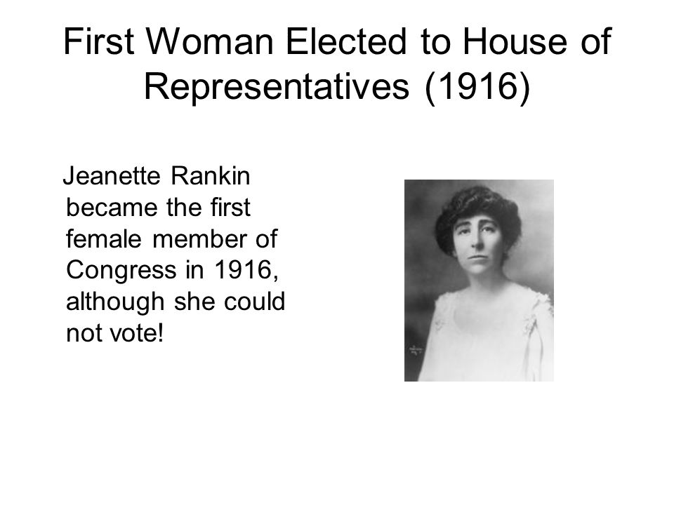 First Woman Elected to House of Representatives (1916) Jeanette Rankin became the first female member of Congress in 1916, although she could not vote