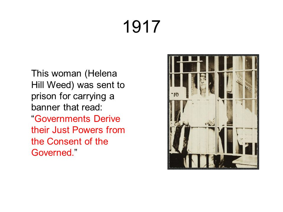 "1917 This woman (Helena Hill Weed) was sent to prison for carrying a banner that read: ""Governments Derive their Just Powers from the Consent of the G"