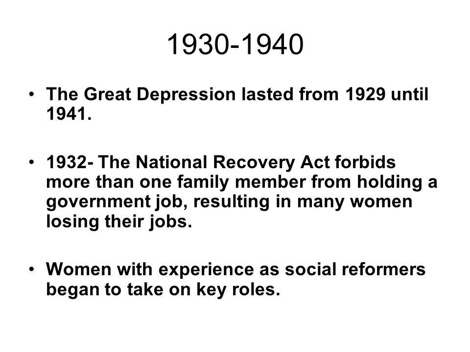 The Great Depression lasted from 1929 until 1941. 1932- The National Recovery Act forbids more than one family member from holding a government job, r