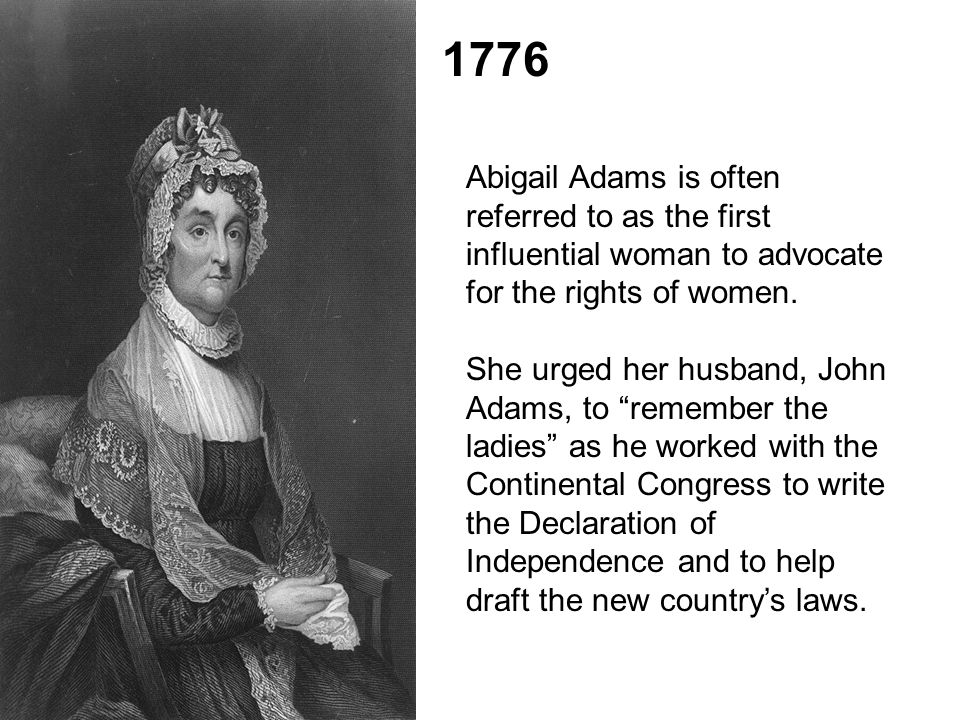 "1776 Abigail Adams is often referred to as the first influential woman to advocate for the rights of women. She urged her husband, John Adams, to ""rem"