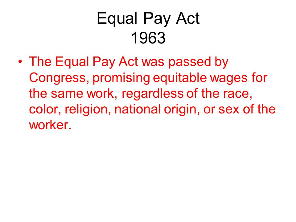 Equal Pay Act 1963 The Equal Pay Act was passed by Congress, promising equitable wages for the same work, regardless of the race, color, religion, nat