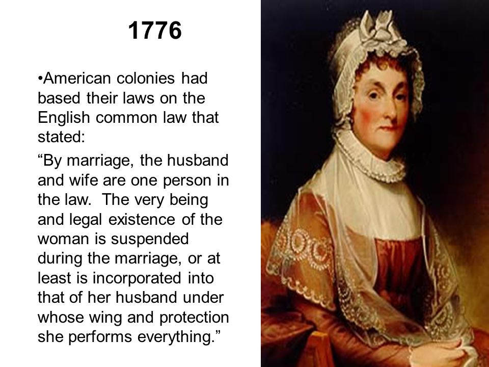 "1776 American colonies had based their laws on the English common law that stated: ""By marriage, the husband and wife are one person in the law. The v"