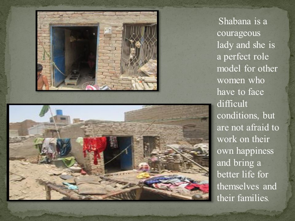 Shabana is a courageous lady and she is a perfect role model for other women who have to face difficult conditions, but are not afraid to work on their own happiness and bring a better life for themselves and their families.