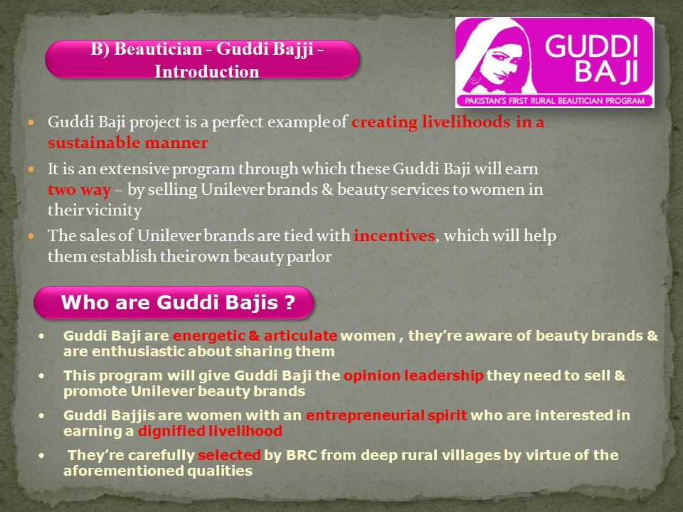 Guddi Baji project is a perfect example of creating livelihoods in a sustainable manner It is an extensive program through which these Guddi Baji will earn two way – by selling Unilever brands & beauty services to women in their vicinity The sales of Unilever brands are tied with incentives, which will help them establish their own beauty parlor Who are Guddi Bajis .