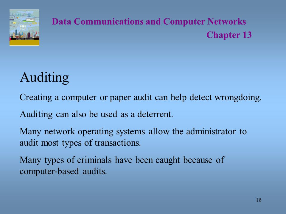 18 Data Communications and Computer Networks Chapter 13 Auditing Creating a computer or paper audit can help detect wrongdoing.