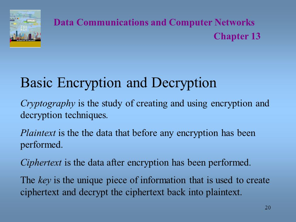 20 Data Communications and Computer Networks Chapter 13 Basic Encryption and Decryption Cryptography is the study of creating and using encryption and decryption techniques.