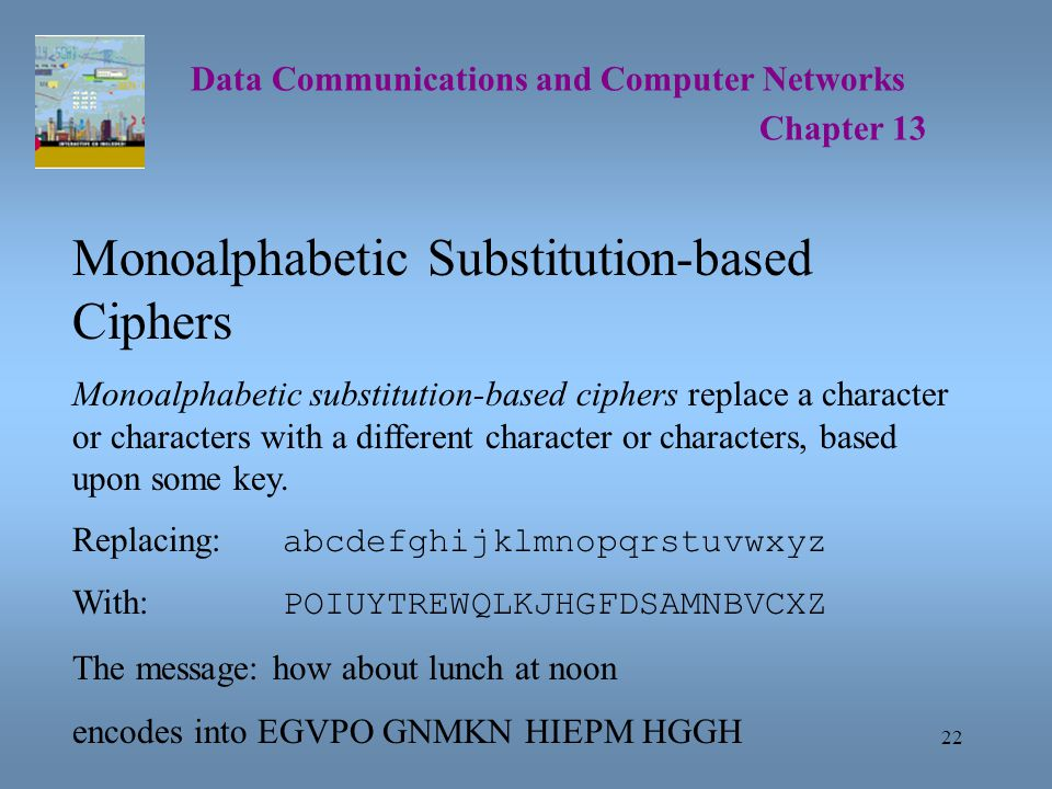 22 Data Communications and Computer Networks Chapter 13 Monoalphabetic Substitution-based Ciphers Monoalphabetic substitution-based ciphers replace a character or characters with a different character or characters, based upon some key.