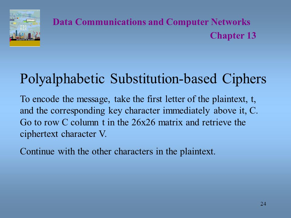 24 Data Communications and Computer Networks Chapter 13 Polyalphabetic Substitution-based Ciphers To encode the message, take the first letter of the plaintext, t, and the corresponding key character immediately above it, C.