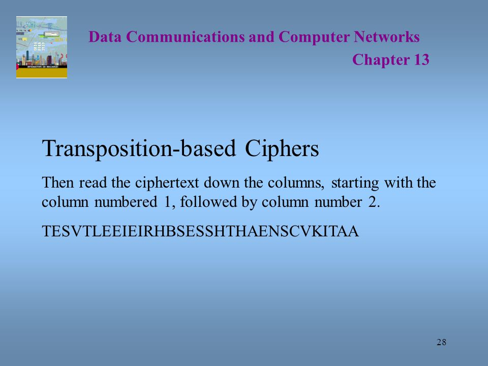 28 Data Communications and Computer Networks Chapter 13 Transposition-based Ciphers Then read the ciphertext down the columns, starting with the column numbered 1, followed by column number 2.