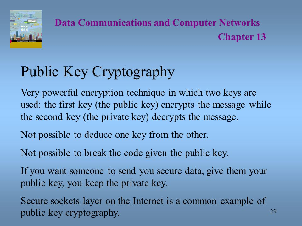 29 Data Communications and Computer Networks Chapter 13 Public Key Cryptography Very powerful encryption technique in which two keys are used: the first key (the public key) encrypts the message while the second key (the private key) decrypts the message.