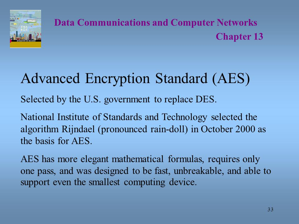 33 Data Communications and Computer Networks Chapter 13 Advanced Encryption Standard (AES) Selected by the U.S.