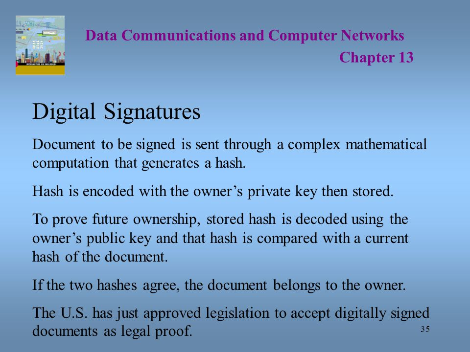 35 Data Communications and Computer Networks Chapter 13 Digital Signatures Document to be signed is sent through a complex mathematical computation that generates a hash.