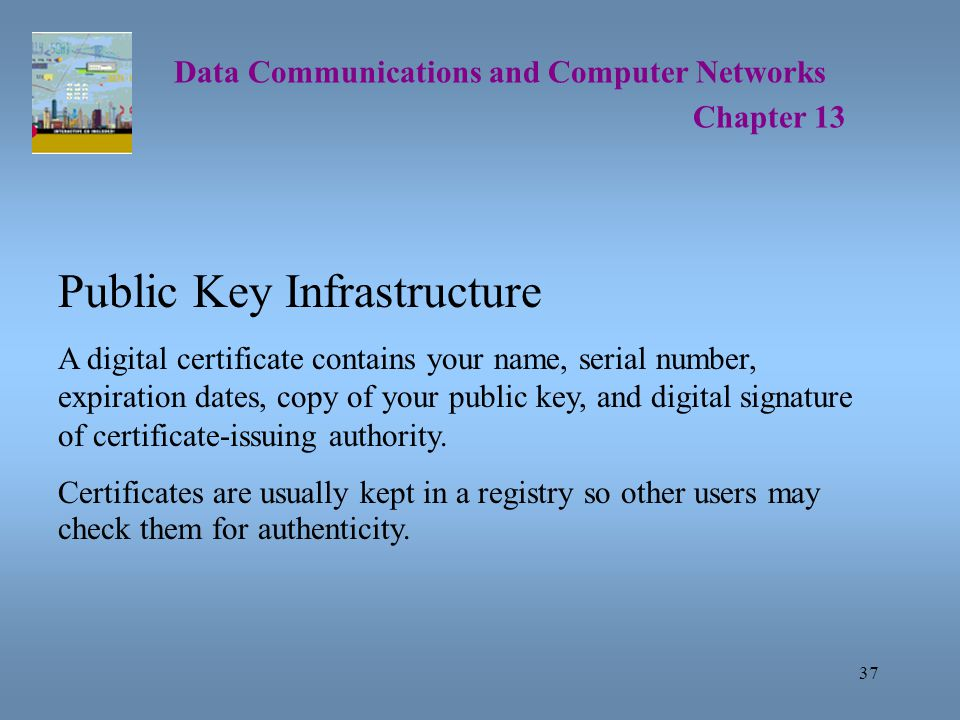 37 Data Communications and Computer Networks Chapter 13 Public Key Infrastructure A digital certificate contains your name, serial number, expiration dates, copy of your public key, and digital signature of certificate-issuing authority.