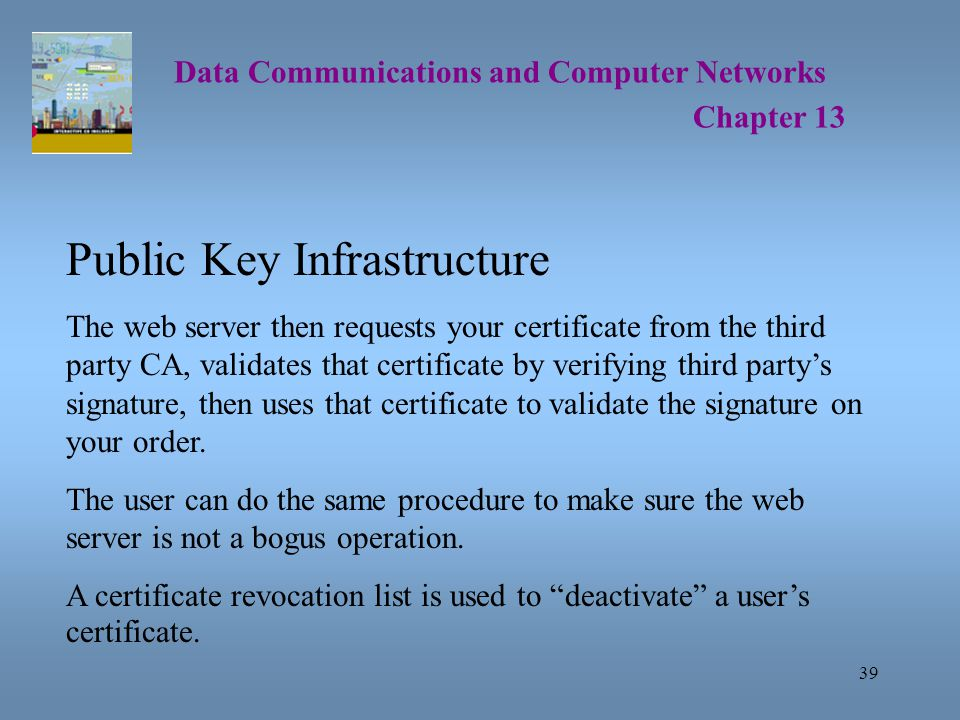 39 Data Communications and Computer Networks Chapter 13 Public Key Infrastructure The web server then requests your certificate from the third party CA, validates that certificate by verifying third party's signature, then uses that certificate to validate the signature on your order.