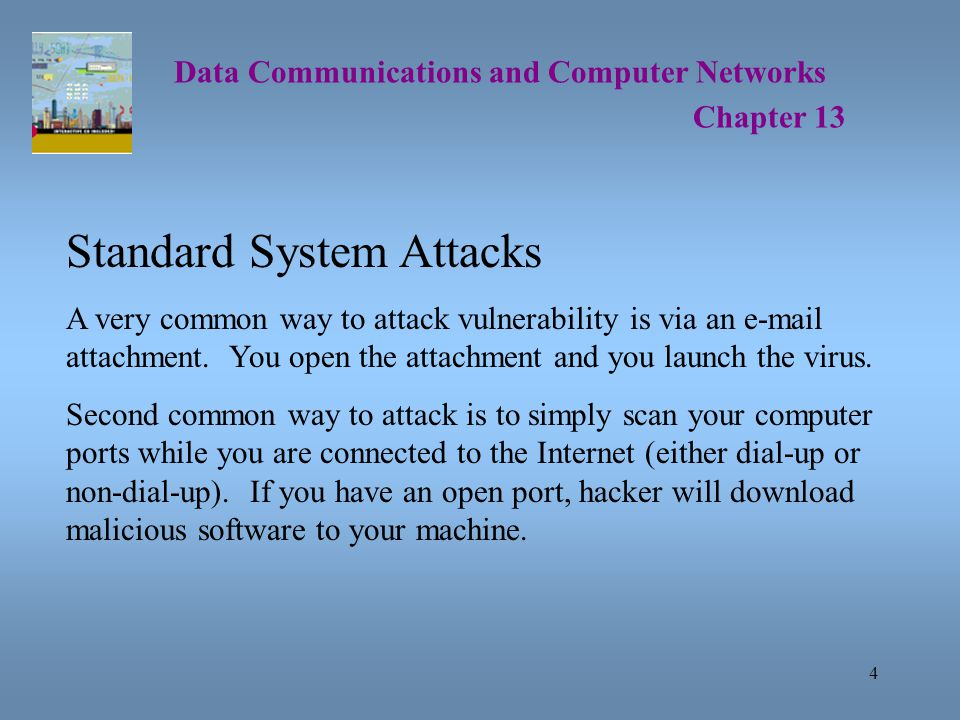 4 Data Communications and Computer Networks Chapter 13 Standard System Attacks A very common way to attack vulnerability is via an e-mail attachment.