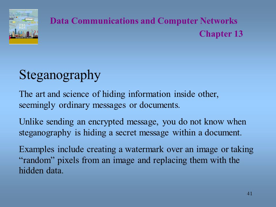 41 Data Communications and Computer Networks Chapter 13 Steganography The art and science of hiding information inside other, seemingly ordinary messages or documents.