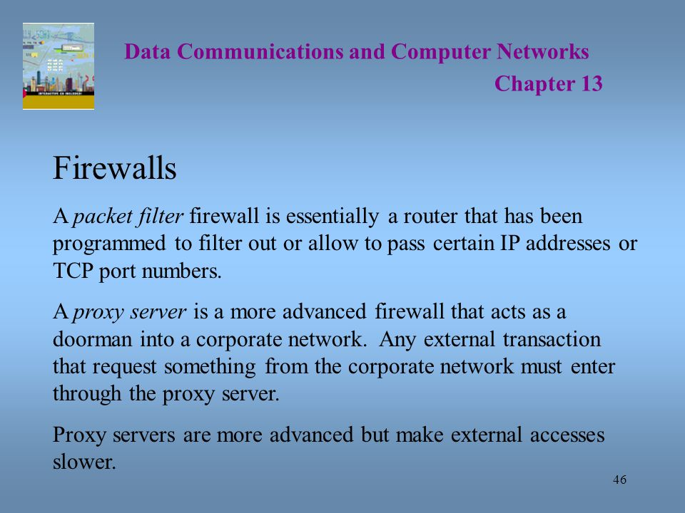 46 Data Communications and Computer Networks Chapter 13 Firewalls A packet filter firewall is essentially a router that has been programmed to filter out or allow to pass certain IP addresses or TCP port numbers.