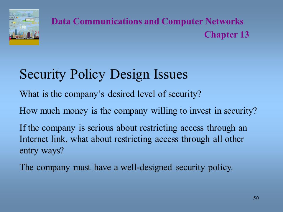 50 Data Communications and Computer Networks Chapter 13 Security Policy Design Issues What is the company's desired level of security.