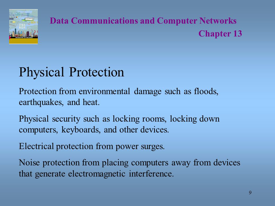 9 Data Communications and Computer Networks Chapter 13 Physical Protection Protection from environmental damage such as floods, earthquakes, and heat.