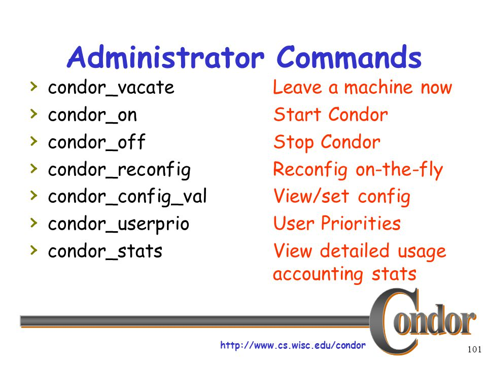 http://www.cs.wisc.edu/condor 101 Administrator Commands › condor_vacateLeave a machine now › condor_onStart Condor › condor_offStop Condor › condor_reconfigReconfig on-the-fly › condor_config_valView/set config › condor_userprioUser Priorities › condor_statsView detailed usage accounting stats