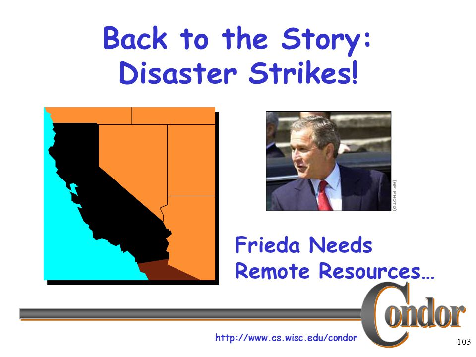 http://www.cs.wisc.edu/condor 103 Back to the Story: Disaster Strikes! Frieda Needs Remote Resources…