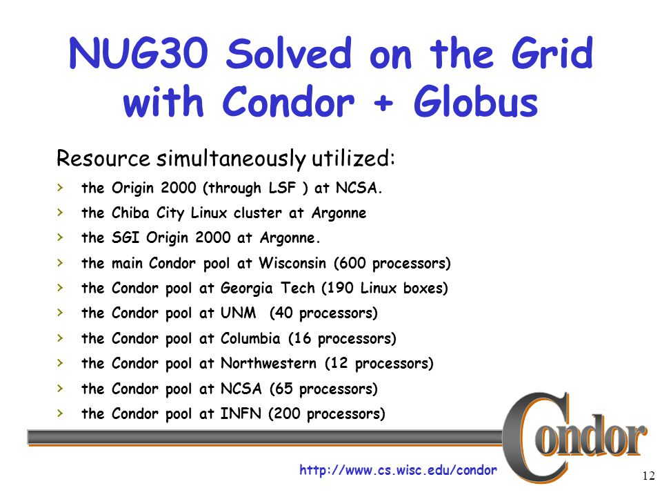 http://www.cs.wisc.edu/condor 12 NUG30 Solved on the Grid with Condor + Globus Resource simultaneously utilized: › the Origin 2000 (through LSF ) at NCSA.