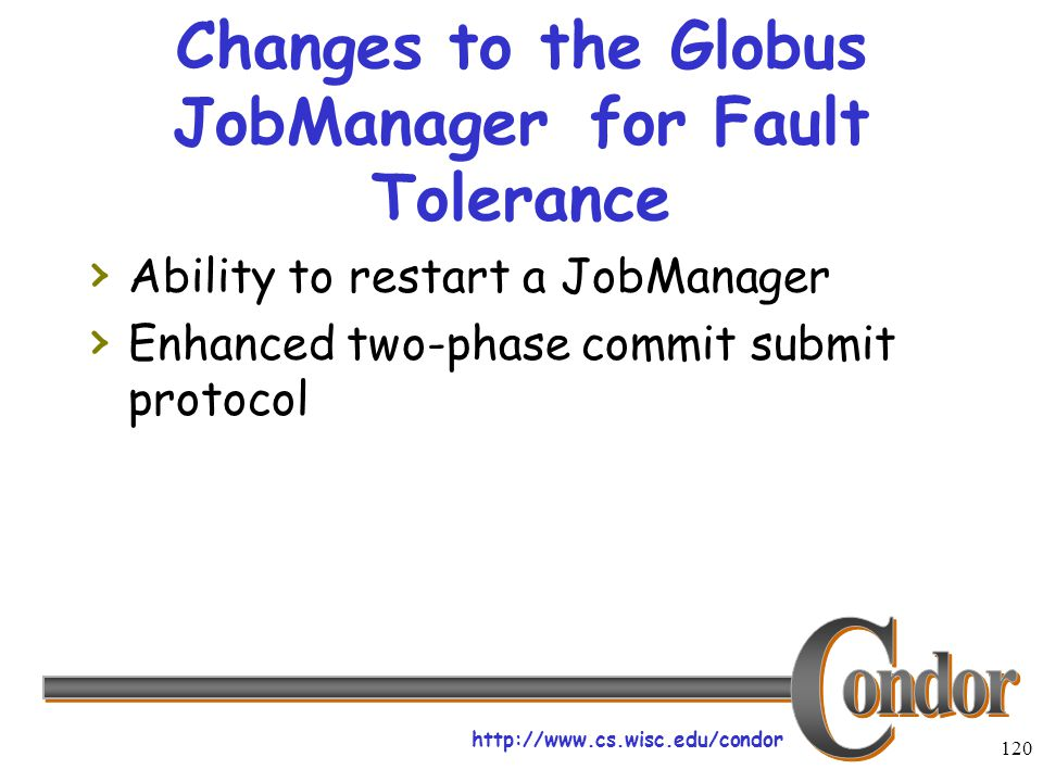 http://www.cs.wisc.edu/condor 120 Changes to the Globus JobManagerfor Fault Tolerance › Ability to restart a JobManager › Enhanced two-phase commit submit protocol