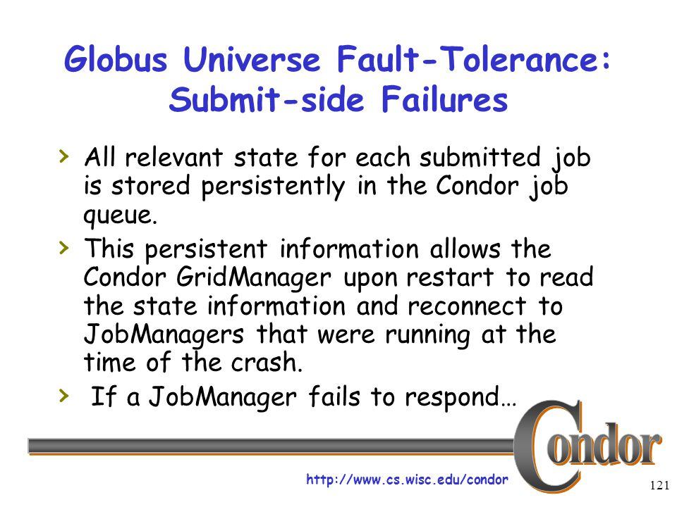 http://www.cs.wisc.edu/condor 121 Globus Universe Fault-Tolerance: Submit-side Failures › All relevant state for each submitted job is stored persistently in the Condor job queue.