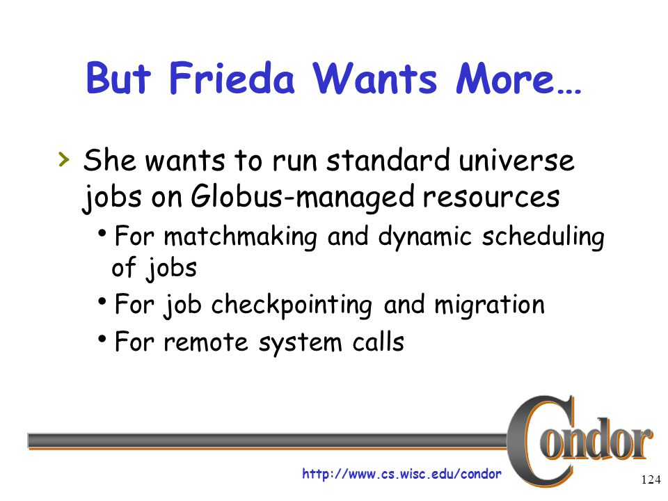 http://www.cs.wisc.edu/condor 124 But Frieda Wants More… › She wants to run standard universe jobs on Globus-managed resources  For matchmaking and dynamic scheduling of jobs  For job checkpointing and migration  For remote system calls