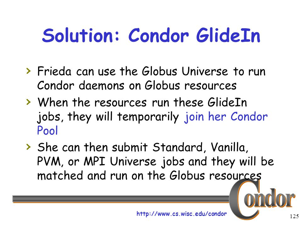 http://www.cs.wisc.edu/condor 125 Solution: Condor GlideIn › Frieda can use the Globus Universe to run Condor daemons on Globus resources › When the resources run these GlideIn jobs, they will temporarily join her Condor Pool › She can then submit Standard, Vanilla, PVM, or MPI Universe jobs and they will be matched and run on the Globus resources