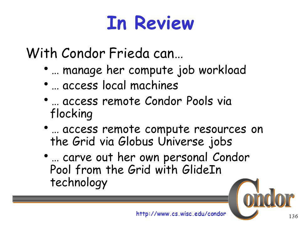 http://www.cs.wisc.edu/condor 136 In Review With Condor Frieda can…  … manage her compute job workload  … access local machines  … access remote Co