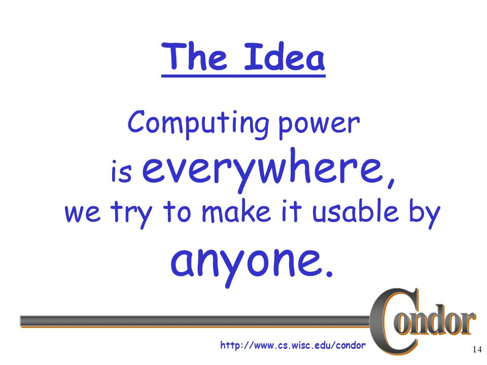 http://www.cs.wisc.edu/condor 14 The Idea Computing power is everywhere, we try to make it usable by anyone.