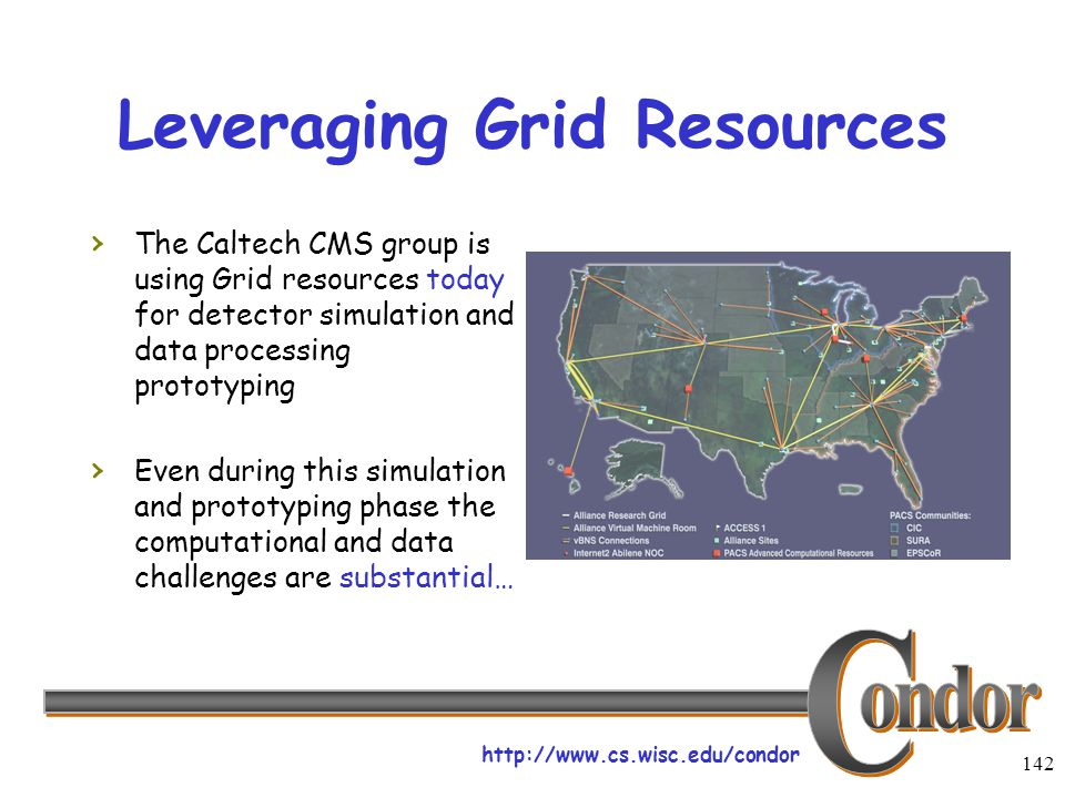 http://www.cs.wisc.edu/condor 142 Leveraging Grid Resources › The Caltech CMS group is using Grid resources today for detector simulation and data processing prototyping › Even during this simulation and prototyping phase the computational and data challenges are substantial…