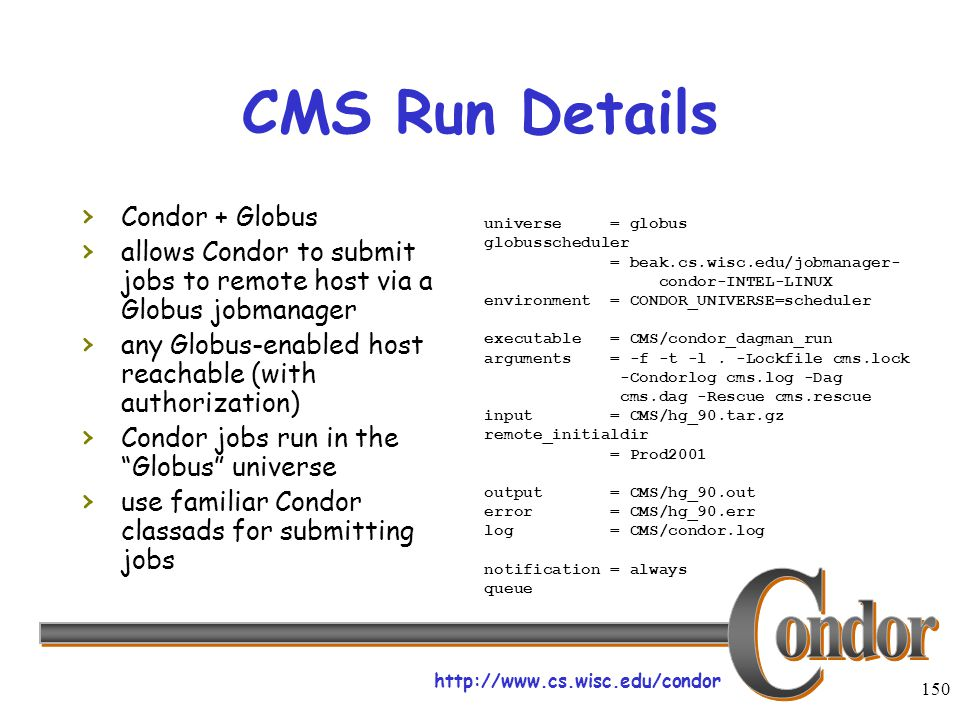 http://www.cs.wisc.edu/condor 150 CMS Run Details › Condor + Globus › allows Condor to submit jobs to remote host via a Globus jobmanager › any Globus