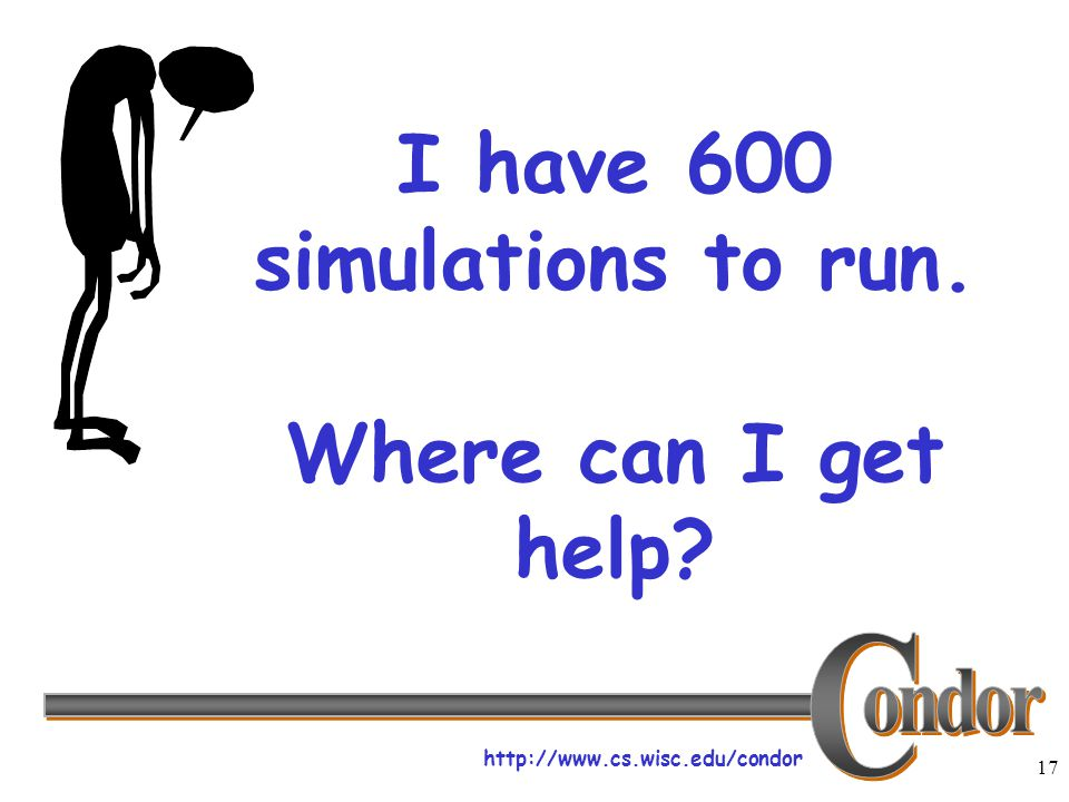 http://www.cs.wisc.edu/condor 17 I have 600 simulations to run. Where can I get help?