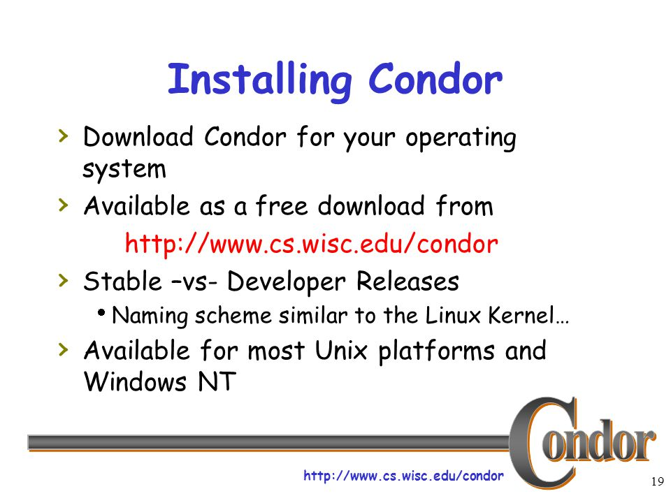 http://www.cs.wisc.edu/condor 19 Installing Condor › Download Condor for your operating system › Available as a free download from http://www.cs.wisc.edu/condor › Stable –vs- Developer Releases  Naming scheme similar to the Linux Kernel… › Available for most Unix platforms and Windows NT
